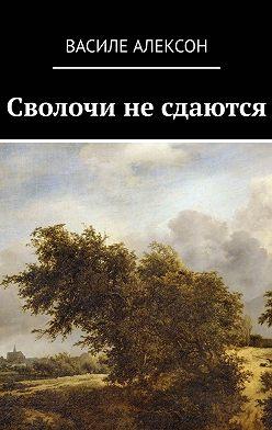 Василе Алексон - Сволочи несдаются