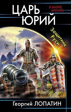 Георгий Лопатин - Царь Юрий. Защитник Руси