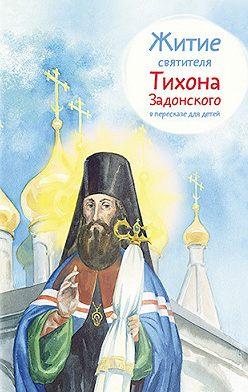 Тимофей Веронин - Житие святителя Тихона Задонского в пересказе для детей