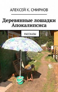 Алексей Смирнов - Деревянные лошадки Апокалипсиса. Рассказы
