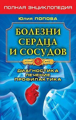 Юлия Попова - Болезни сердца и сосудов. Диагностика, лечение, профилактика