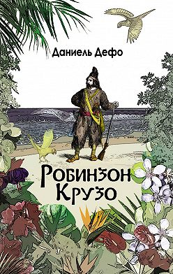 Даниэль Дефо - Робинзон Крузо. Дальнейшие приключения Робинзона Крузо (сборник)