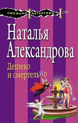 Наталья Александрова - Дешево и смертельно