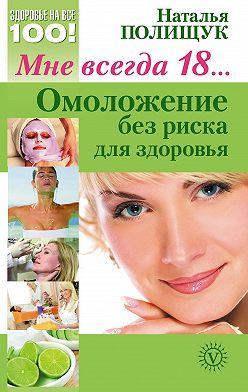 Наталья Полищук - Мне всегда 18… Омоложение без риска для здоровья