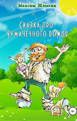 Максим Шлыгин - Сказка про Чумачечного вождя