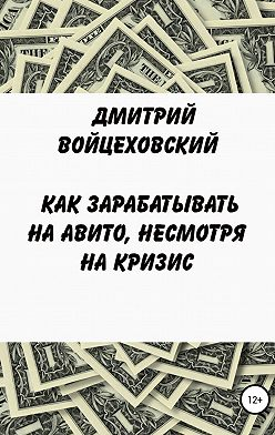 Дмитрий Войцеховский - Как зарабатывать на авито, несмотря на кризис