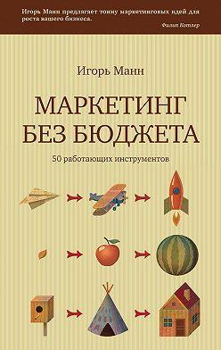 Игорь Манн - Маркетинг без бюджета