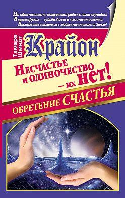 Тамара Шмидт - Крайон. Обретение счастья. Несчастье и одиночество – их нет!
