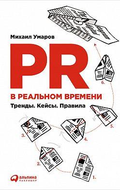 Михаил Умаров - PR в реальном времени: Тренды. Кейсы. Правила