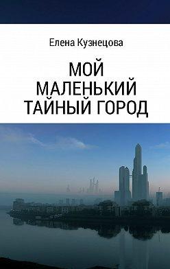 Елена Кузнецова - Мой маленький тайный город
