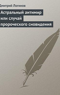 Дмитрий Логинов - Астральный антимир или случай пророческого сновидения