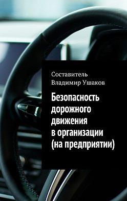 Владимир Ушаков - Безопасность дорожного движения ворганизации (напредприятии)