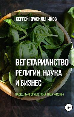 Сергей Красильников - Вегетарианство. Религии, наука и бизнес