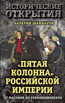 Валерий Шамбаров - «Пятая колонна» Российской империи. От масонов до революционеров