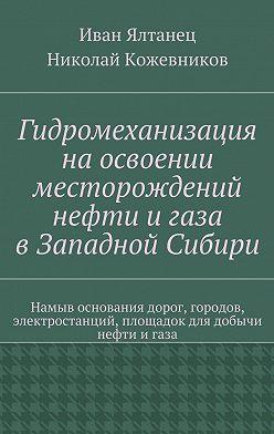Николай Кожевников - Гидромеханизация наосвоении месторождений нефти игаза вЗападной Сибири