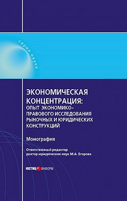 Мария Егорова - Экономическая концентрация. Опыт экономико-правового исследования рыночных и юридических конструкций. Монография