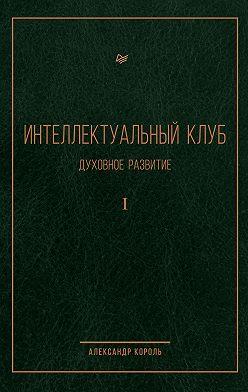 Александр Король - Интеллектуальный Клуб. Духовное развитие. Том I