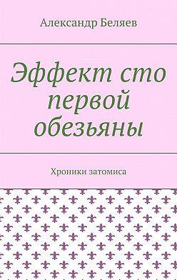 Александр Беляев - Эффект сто первой обезьяны. Хроники затомиса