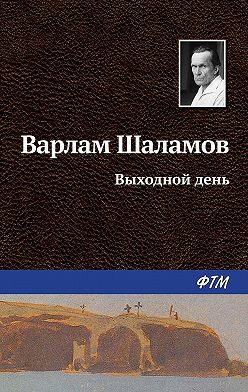 Варлам Шаламов - Выходной день