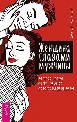 Дмитрий Калинский - Женщина глазами мужчины: что мы от вас скрываем
