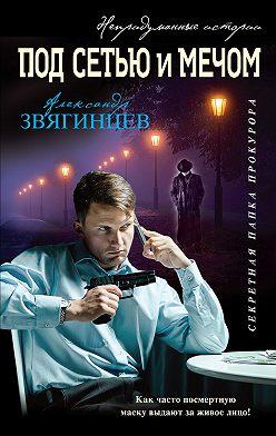 Александр Звягинцев - Под сетью и мечом (сборник)