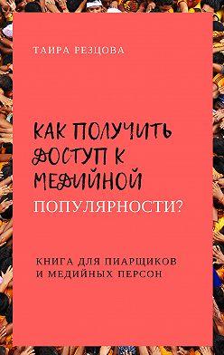 Таира Резцова - Как получить доступ кмедийной популярности? Книга дляпиарщиков имедийных персон