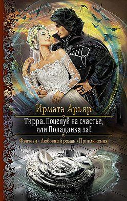 Ирмата Арьяр - Тирра. Поцелуй на счастье, или Попаданка за!