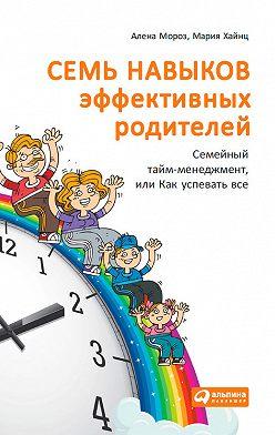 Мария Хайнц - Семь навыков эффективных родителей: Семейный тайм-менеджмент, или Как успевать все. Книга-тренинг