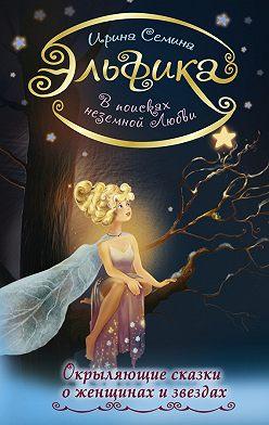 Ирина Семина - В поисках неземной любви. Окрыляющие сказки о женщинах и звездах