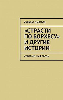 Салават Вахитов - «Страсти по Борхесу» и другие истории. Современная проза