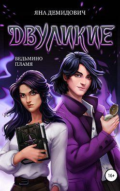 Яна Демидович - Двуликие. Ведьмино пламя