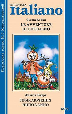 Джанни Родари - Le avventure di Cipollino / Приключения Чиполлино. Книга для чтения на итальянском языке