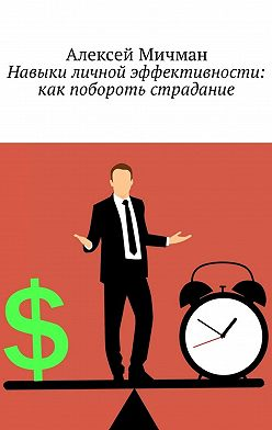 Алексей Мичман - Навыки личной эффективности: как побороть страдание