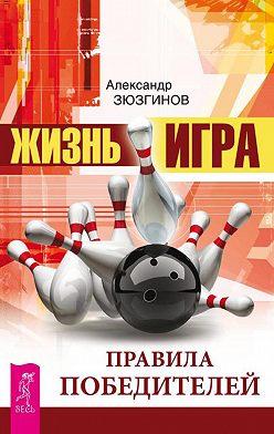 Александр Зюзгинов - Жизнь – игра. Правила победителей