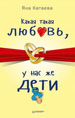 Яна Катаева - Какая такая любовь, у нас же дети!