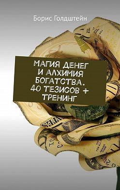 Борис Голдштейн - Магия денег и алхимия богатства. 40 тезисов + тренинг