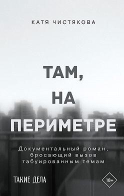 Катя Чистякова - Там, на периметре
