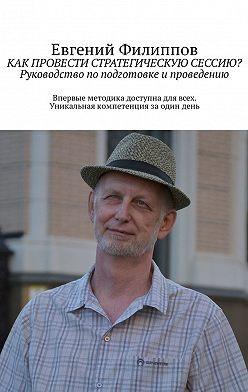 Евгений Филиппов - Как провести стратегическую сессию? Руководство поподготовке ипроведению
