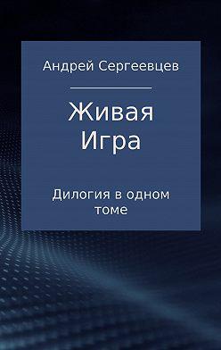 Андрей Сергеевцев - Живая Игра. Дилогия