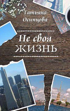 Татьяна Осипцова - Не своя жизнь
