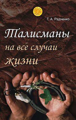 Татьяна Радченко - Талисманы на все случаи жизни