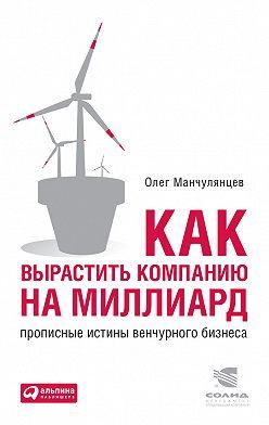 Олег Манчулянцев - Как вырастить компанию на миллиард. Прописные истины венчурного бизнеса