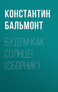 Константин Бальмонт - Будем как солнце! (сборник)