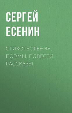 Сергей Есенин - Стихотворения. Поэмы. Повести. Рассказы