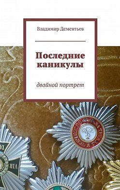 Владимир Дементьев - Последние каникулы. двойной портрет