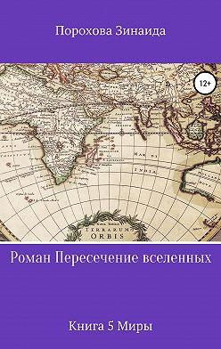 Зинаида Порохова - Пресечение вселенных. Книга 5. Миры