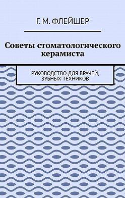 Г. Флейшер - Советы стоматологического керамиста. Руководство для врачей, зубных техников