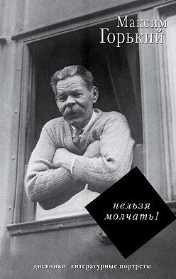 Максим Горький - Нельзя молчать!
