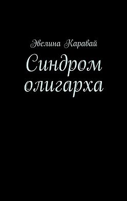 Эвелина Каравай - Синдром олигарха