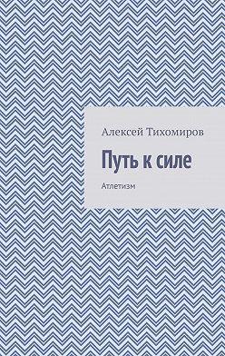 Алексей Тихомиров - Путь ксиле. Атлетизм